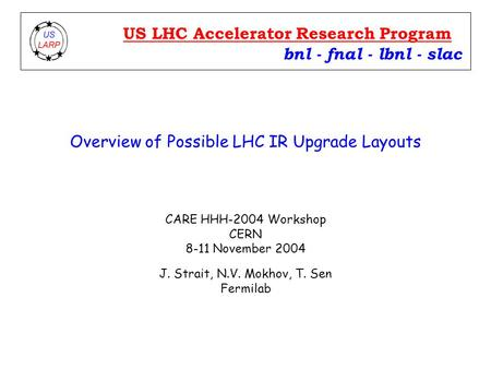 Overview of Possible LHC IR Upgrade Layouts CARE HHH-2004 Workshop CERN 8-11 November 2004 J. Strait, N.V. Mokhov, T. Sen Fermilab bnl - fnal - lbnl -