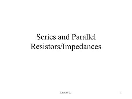 Lecture 221 Series and Parallel Resistors/Impedances.