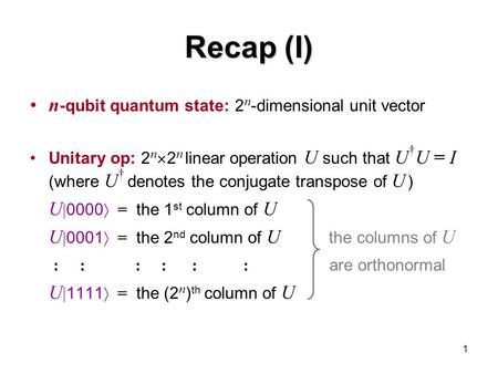 1 Recap (I) n -qubit quantum state: 2 n -dimensional unit vector Unitary op: 2 n  2 n linear operation U such that U † U = I (where U † denotes the conjugate.