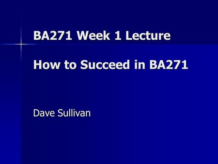 BA271 Week 1 Lecture How to Succeed in BA271 Dave Sullivan.