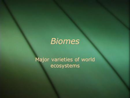 Biomes Major varieties of world ecosystems. World Biomes.