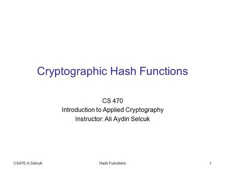 CS470, A.SelcukHash Functions1 Cryptographic Hash Functions CS 470 Introduction to Applied Cryptography Instructor: Ali Aydin Selcuk.