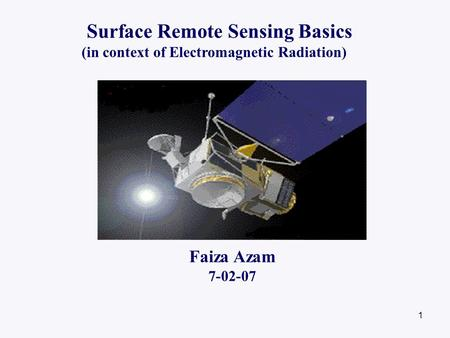 1 Surface Remote Sensing Basics (in context of Electromagnetic Radiation) Faiza Azam 7-02-07.