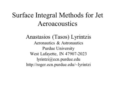 Surface Integral Methods for Jet Aeroacoustics Anastasios (Tasos) Lyrintzis Aeronautics & Astronautics Purdue University West Lafayette, IN 47907-2023.