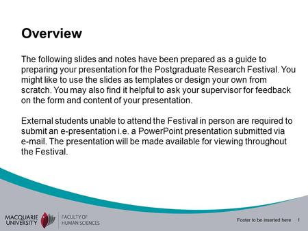 Footer to be inserted here 1 The following slides and notes have been prepared as a guide to preparing your presentation for the Postgraduate Research.