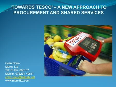 'TOWARDS TESCO' – A NEW APPROACH TO PROCUREMENT AND SHARED SERVICES Colin Cram Marc1 Ltd Tel: 01457 868107 Mobile: 075251 49611