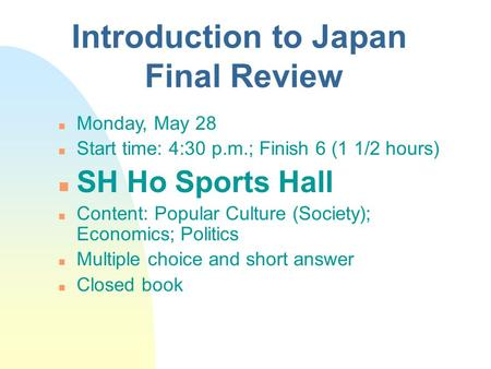 Introduction to Japan Final Review n Monday, May 28 n Start time: 4:30 p.m.; Finish 6 (1 1/2 hours) n SH Ho Sports Hall n Content: Popular Culture (Society);