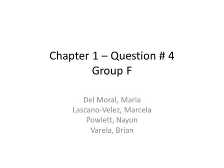 Chapter 1 – Question # 4 Group F Del Moral, Maria Lascano-Velez, Marcela Powlett, Nayon Varela, Brian.
