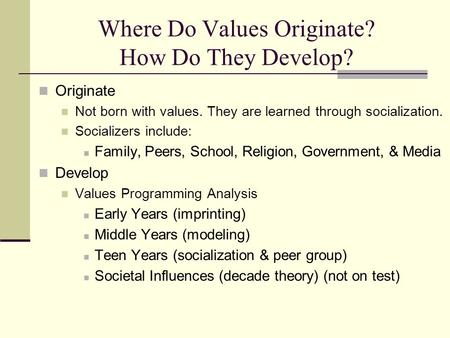 Where Do Values Originate? How Do They Develop? Originate Not born with values. They are learned through socialization. Socializers include: Family, Peers,