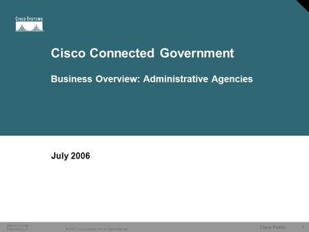 1 © 2006 Cisco Systems, Inc. All rights reserved. Cisco Public Session Number Presentation_ID Cisco Connected Government Business Overview: Administrative.