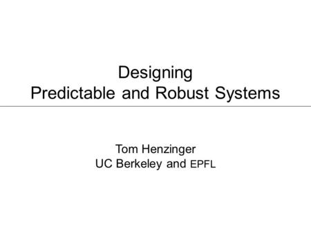 Designing Predictable and Robust Systems Tom Henzinger UC Berkeley and EPFL.
