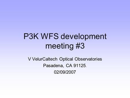 P3K WFS development meeting #3 V VelurCaltech Optical Observatories Pasadena, CA 91125. 02/09/2007.