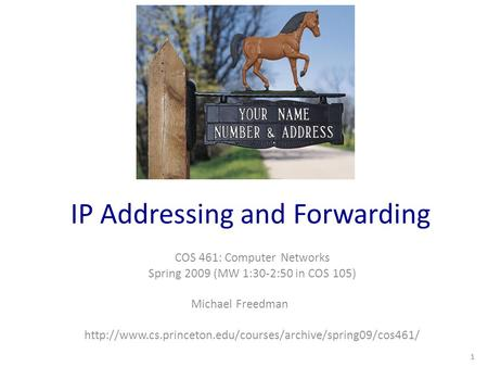 IP Addressing and Forwarding COS 461: Computer Networks Spring 2009 (MW 1:30-2:50 in COS 105) Michael Freedman