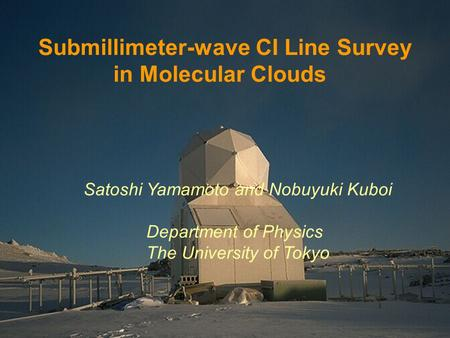 Satoshi Yamamoto and Nobuyuki Kuboi Department of Physics The University of Tokyo Submillimeter-wave CI Line Survey in Molecular Clouds.