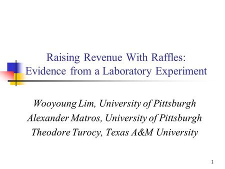 1 Raising Revenue With Raffles: Evidence from a Laboratory Experiment Wooyoung Lim, University of Pittsburgh Alexander Matros, University of Pittsburgh.