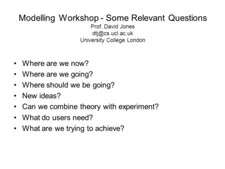 Modelling Workshop - Some Relevant Questions Prof. David Jones University College London Where are we now? Where are we going? Where should.