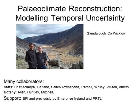 Palaeoclimate Reconstruction: Modelling Temporal Uncertainty Many collaborators: Stats: Bhattacharya, Gelfand, Salter-Townshend, Parnell, Whiley, Wilson,