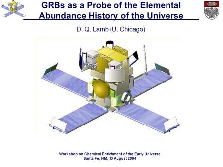 GRBs as a Probe of the Elemental Abundance History of the Universe D. Q. Lamb (U. Chicago) Workshop on Chemical Enrichment of the Early Universe Santa.