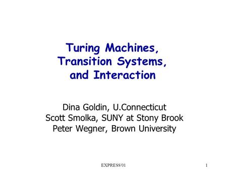 EXPRESS'011 Turing Machines, Transition Systems, and Interaction Dina Goldin, U.Connecticut Scott Smolka, SUNY at Stony Brook Peter Wegner, Brown University.