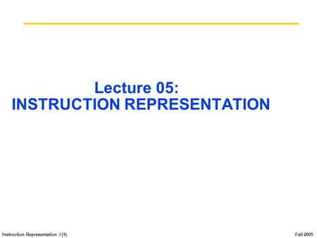Instruction Representation I (1) Fall 2005 Lecture 05: INSTRUCTION REPRESENTATION.