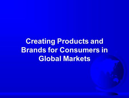 Creating Products and Brands for Consumers in Global Markets.