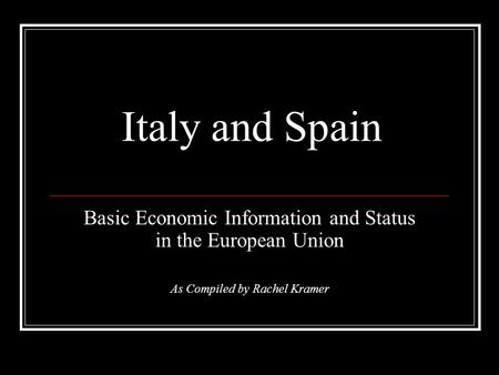 Italy and Spain Basic Economic Information and Status in the European Union As Compiled by Rachel Kramer.