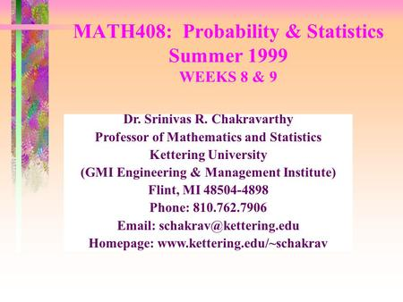 MATH408: Probability & Statistics Summer 1999 WEEKS 8 & 9 Dr. Srinivas R. Chakravarthy Professor of Mathematics and Statistics Kettering University (GMI.