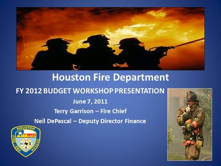 Houston Fire Department FY 2012 BUDGET WORKSHOP PRESENTATION June 7, 2011 Terry Garrison – Fire Chief Neil DePascal – Deputy Director Finance.