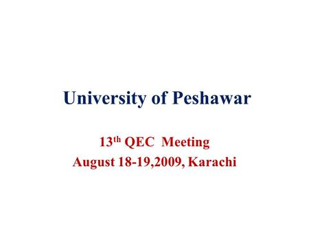 University of Peshawar 13 th QEC Meeting August 18-19,2009, Karachi.