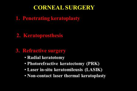 CORNEAL SURGERY 1. Penetrating keratoplasty 2. Keratoprosthesis 3. Refractive surgery Radial keratotomy Photorefractive keratectomy (PRK) Laser in-situ.