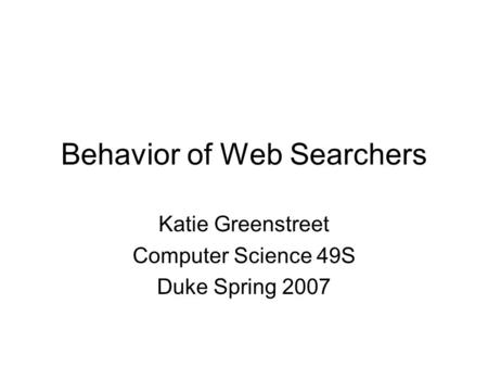 Behavior of Web Searchers Katie Greenstreet Computer Science 49S Duke Spring 2007.