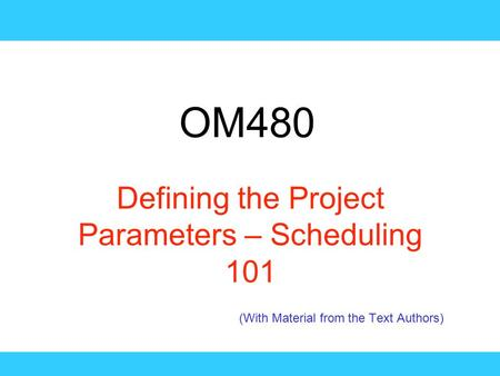 OM480 Defining the Project Parameters – Scheduling 101 (With Material from the Text Authors)