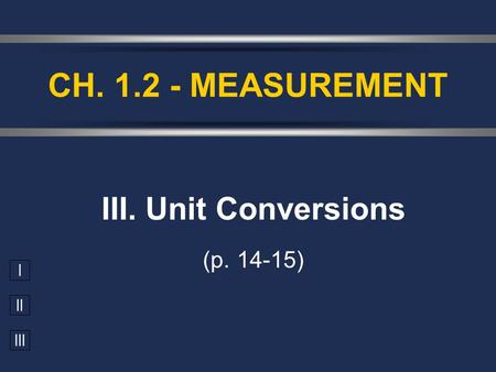 I II III III. Unit Conversions (p. 14-15) CH. 1.2 - MEASUREMENT.