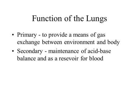 Function of the Lungs Primary - to provide a means of gas exchange between environment and body Secondary - maintenance of acid-base balance and as a resevoir.