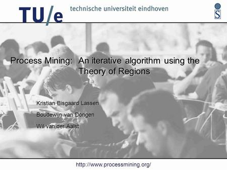 Process Mining: An iterative algorithm using the Theory of Regions Kristian Bisgaard Lassen Boudewijn van Dongen Wil van.