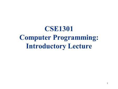 1 CSE1301 Computer Programming: Introductory Lecture.