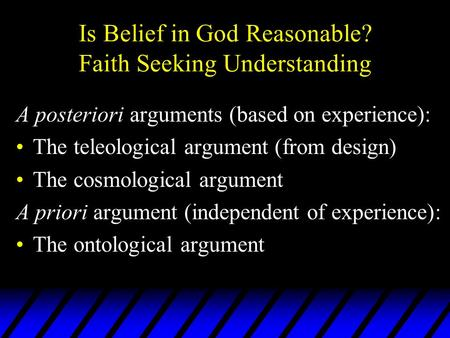 Is Belief in God Reasonable? Faith Seeking Understanding A posteriori arguments (based on experience): The teleological argument (from design) The cosmological.