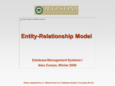 Slides adapted from A. Silberschatz et al. Database System Concepts, 5th Ed. Entity-Relationship Model Database Management Systems I Alex Coman, Winter.