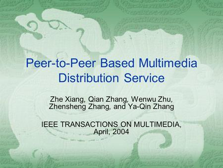 Peer-to-Peer Based Multimedia Distribution Service Zhe Xiang, Qian Zhang, Wenwu Zhu, Zhensheng Zhang, and Ya-Qin Zhang IEEE TRANSACTIONS ON MULTIMEDIA,