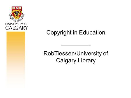 Copyright in Education _________ RobTiessen/University of Calgary Library.