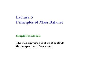 Lecture 5 Principles of Mass Balance Simple Box Models The modern view about what controls the composition of sea water.