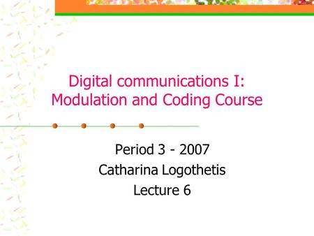 Digital communications I: Modulation and Coding Course Period 3 - 2007 Catharina Logothetis Lecture 6.