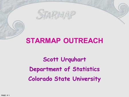PAGE # 1 STARMAP OUTREACH Scott Urquhart Department of Statistics Colorado State University.