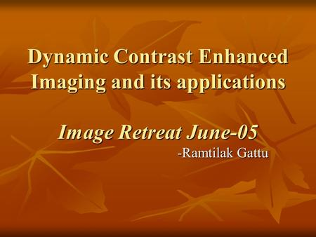 Dynamic Contrast Enhanced Imaging and its applications Image Retreat June-05 -Ramtilak Gattu.