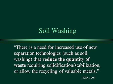 "Soil Washing ""There is a need for increased use of new separation technologies (such as soil washing) that reduce the quantity of waste requiring solidification/stabilization,"