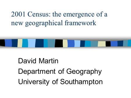 David Martin Department of Geography University of Southampton 2001 Census: the emergence of a new geographical framework.