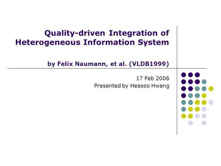 Quality-driven Integration of Heterogeneous Information System by Felix Naumann, et al. (VLDB1999) 17 Feb 2006 Presented by Heasoo Hwang.
