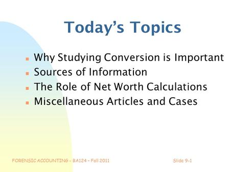FORENSIC ACCOUNTING - BA124 – Fall 2011Slide 9-1 Today's Topics n Why Studying Conversion is Important n Sources of Information n The Role of Net Worth.