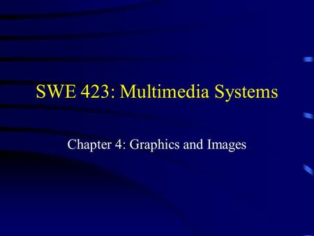 SWE 423: Multimedia Systems Chapter 4: Graphics and Images.