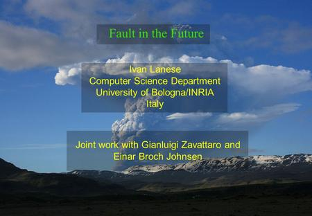 Ivan Lanese Computer Science Department University of Bologna/INRIA Italy Fault in the Future Joint work with Gianluigi Zavattaro and Einar Broch Johnsen.